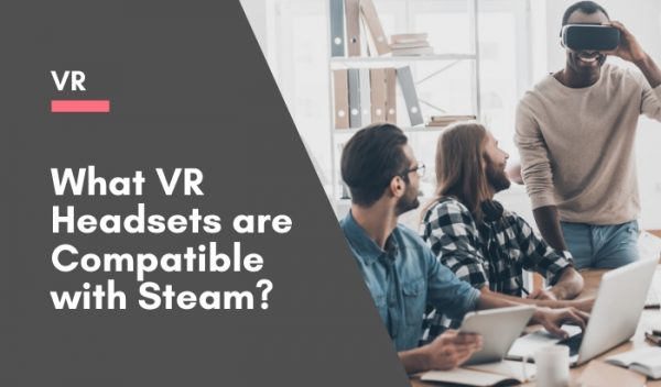 What VR Headsets are Compatible with Steam